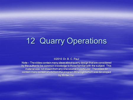 12 Quarry Operations ©2010 Dr. B. C. Paul Note – The slides contain many ideas about quarry design that are considered by the author to be common knowledge.