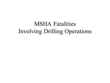 MSHA Fatalities Involving Drilling Operations. MSHA Fatality INVOLVING DRILLING OPERATIONS On February 17, 1995, a driller with six months of mining experience.