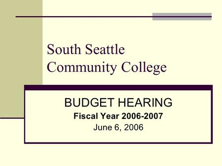 South Seattle Community College BUDGET HEARING Fiscal Year 2006-2007 June 6, 2006.