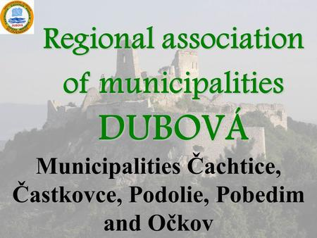 Regional association of municipalities DUBOVÁ Municipalities Čachtice, Častkovce, Podolie, Pobedim and Očkov.