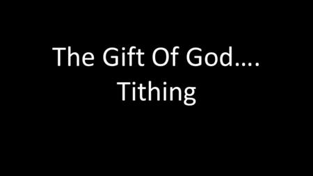 "The Gift Of God…. Tithing. . Leviticus 27:30,32: 30 "" 'A tithe of everything from the land, whether grain from the soil or fruit from."