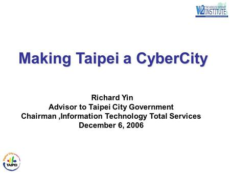 1 Richard Yin Advisor to Taipei City Government Chairman,Information Technology Total Services December 6, 2006 Making Taipei a CyberCity.
