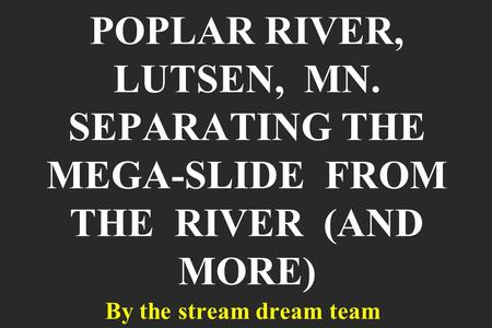 POPLAR RIVER, LUTSEN, MN. SEPARATING THE MEGA-SLIDE FROM THE RIVER (AND MORE) By the stream dream team.