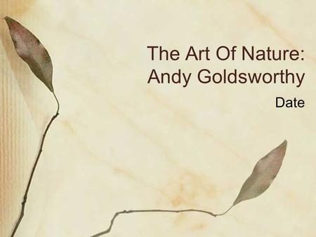 The Art Of Nature: Andy Goldsworthy Date. Biography British artist Born in 1956 in Cheshire, England Raised in Yorkshire, England Attended Bradford Art.