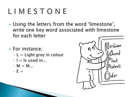  Using the letters from the word 'limestone', write one key word associated with limestone for each letter  For instance; ◦ L = Light grey in colour.