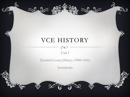 VCE HISTORY Unit 1 Twentieth Century History (1900-1945) Introduction.