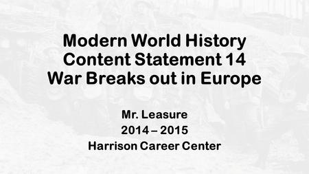 Modern World History Content Statement 14 War Breaks out in Europe Mr. Leasure 2014 – 2015 Harrison Career Center.