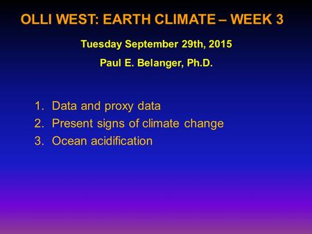 OLLI WEST: EARTH CLIMATE – WEEK 3 1.Data and proxy data 2.Present signs of climate change 3.Ocean acidification Tuesday September 29th, 2015 Paul E. Belanger,
