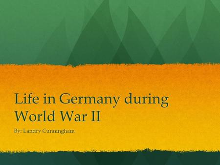 Life in Germany during World War II By: Landry Cunningham.