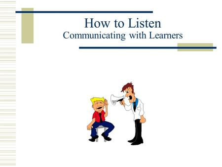 How to Listen Communicating with Learners. Causes of Faulty Communication  Each of us comes from a unique perspective that colors how we send a message.