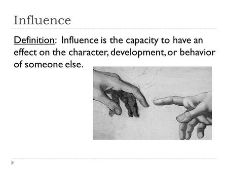 Influence Definition: Influence is the capacity to have an effect on the character, development, or behavior of someone else.