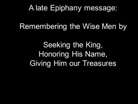 A late Epiphany message: Remembering the Wise Men by Seeking the King, Honoring His Name, Giving Him our Treasures.