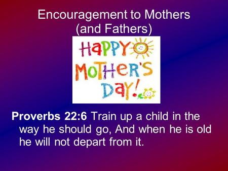 Encouragement to Mothers (and Fathers) Proverbs 22:6 Train up a child in the way he should go, And when he is old he will not depart from it.