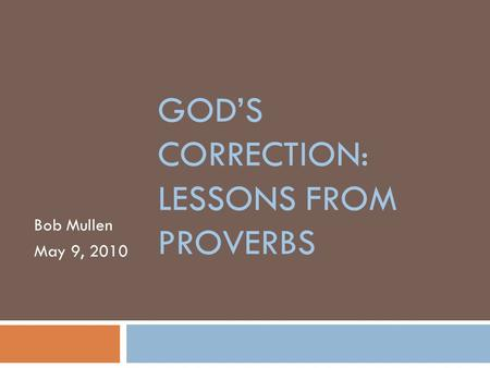 GOD'S CORRECTION: LESSONS FROM PROVERBS Bob Mullen May 9, 2010.