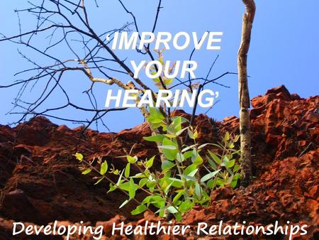 IMPROVE YOUR HEARING ' IMPROVE YOUR HEARING '. James1:19 My dear brothers, take note of this: Everyone should be quick to listen, slow to speak and slow.
