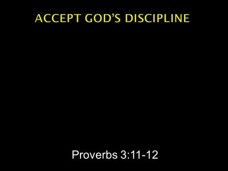 Proverbs 3:11-12.  Proverbs 3:11-12 -- My son, do not despise the LORD's discipline and do not resent his rebuke, because the LORD disciplines those.