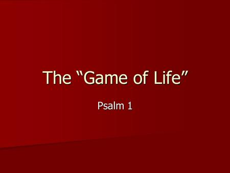 "The ""Game of Life"" Psalm 1. LIFE Some will play the game of life wisely as they were created to play. Others will play the game of life foolishly, trying."