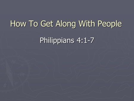 How To Get Along With People Philippians 4:1-7. Dealing With People ► All of us do it every day ► Our treatment of others (Matthew 7:12; 25:31-46) ► Proper.