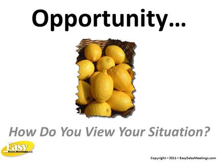 Opportunity… How Do You View Your Situation? Copyright – 2011 – EasySalesMeetings.com.