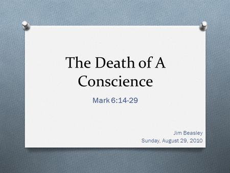 The Death of A Conscience Mark 6:14-29 Jim Beasley Sunday, August 29, 2010.