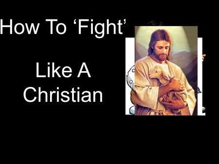 "How To 'Fight' Like A Christian. 1. GO TALK IT OUT ""If a fellow believer hurts you, go and tell him... work it out between the two of you. If he listens,"