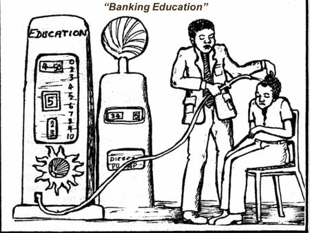 "BankingBanking Education ""Banking Education"". Two Kinds of Education Listen Lecture Facilitate thinking, speaking and acting (mobilize individual resources)"