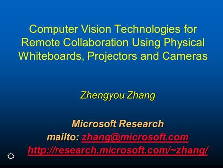 Computer Vision Technologies for Remote Collaboration Using Physical Whiteboards, Projectors and Cameras Zhengyou Zhang Microsoft Research mailto: