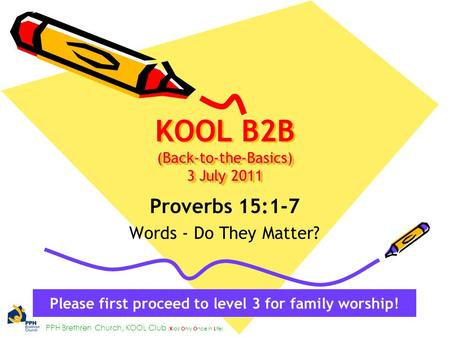 PPH Brethren Church, KOOL Club ( K ids O nly O nce in L ife) (Back-to-the-Basics) 3 July 2011 KOOL B2B (Back-to-the-Basics) 3 July 2011 Proverbs 15:1-7.