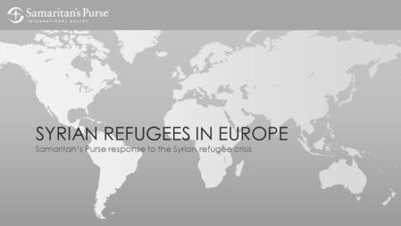 SYRIAN REFUGEES IN EUROPE Samaritan's Purse response to the Syrian refugee crisis.