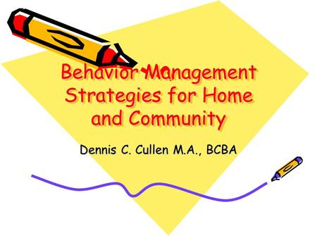 Behavior Management Strategies for Home and Community Dennis C. Cullen M.A., BCBA.