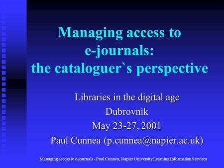 Managing access to e-journals - Paul Cunnea, Napier University Learning Information <strong>Services</strong> Managing access to e-journals: the cataloguer`s perspective.