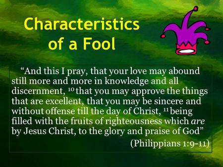 "Characteristics of a Fool ""And this I pray, that your love may abound still more and more in knowledge and all discernment, 10 that you may approve the."