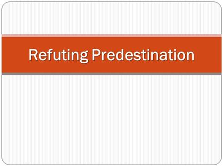 "Refuting Predestination. What is Predestination? Predestination is a major tenet of Calvinist denominations ""God from all eternity, did, by the most wise."