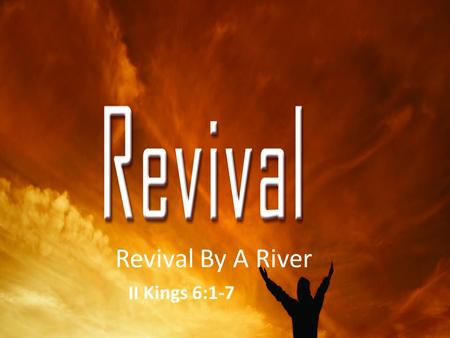 Revival By A River II Kings 6:1-7. We cannot do the work of God without the power of God. When folks are filled with the Holy Spirit, they will win souls.