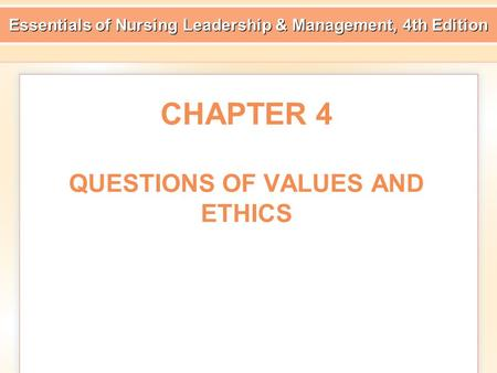 Essentials of Nursing Leadership & Management, 4th Edition CHAPTER 4 QUESTIONS OF VALUES AND ETHICS.