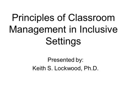 Principles of Classroom Management in Inclusive Settings Presented by: Keith S. Lockwood, Ph.D.