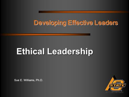 Sue E. Williams, Ph.D. Developing Effective Leaders Ethical Leadership.