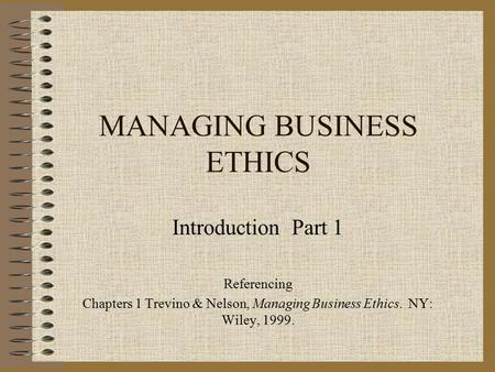 MANAGING BUSINESS ETHICS Introduction Part 1 Referencing Chapters 1 Trevino & Nelson, Managing Business Ethics. NY: Wiley, 1999.