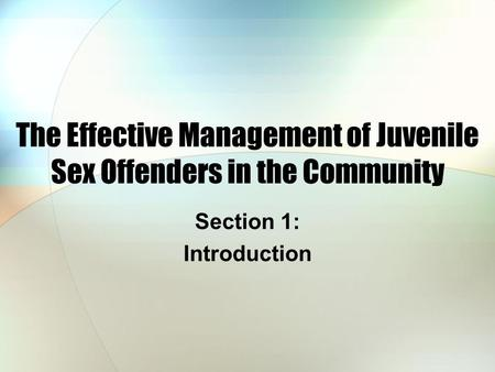 The Effective Management of Juvenile Sex Offenders in the Community Section 1: Introduction.