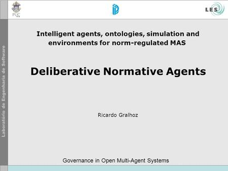 Intelligent agents, ontologies, simulation and environments for norm-regulated MAS Deliberative Normative Agents Ricardo Gralhoz Governance in Open Multi-Agent.