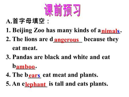 A. 首字母填空: 1. Beijing Zoo has many kinds of a______. 2. The lions are d_________ because they eat meat. 3. Pandas are black and white and eat b______.