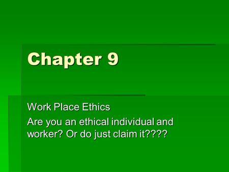Chapter 9 Work Place Ethics Are you an ethical individual and worker? Or do just claim it????