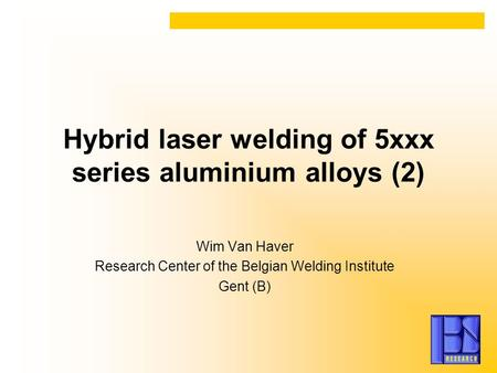 Hybrid laser welding of 5xxx series aluminium alloys (2) Wim Van Haver Research Center of the Belgian Welding Institute Gent (B)