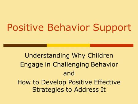 Positive Behavior Support Understanding Why Children Engage in Challenging Behavior and How to Develop Positive Effective Strategies to Address It.