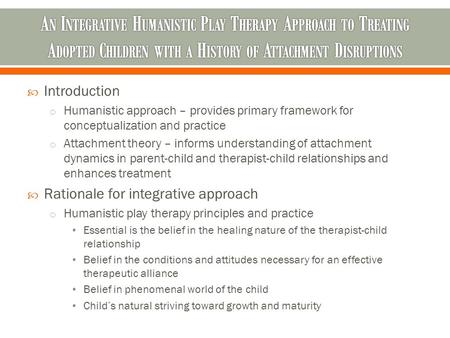  Introduction o Humanistic approach – provides primary framework for conceptualization and practice o Attachment theory – informs understanding of attachment.