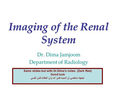 Imaging of the Renal System Dr. Dima Jamjoom Department of Radiology Same slides but with Dr.Dima's notes. (Dark Red) Good luck ‫اجتهاد شخصي إن أصبت فمن.