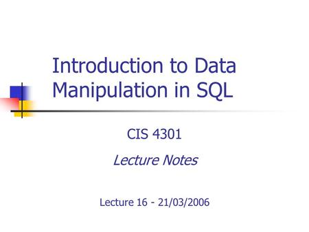 Introduction to Data Manipulation in SQL CIS 4301 Lecture Notes Lecture 16 - 21/03/2006.