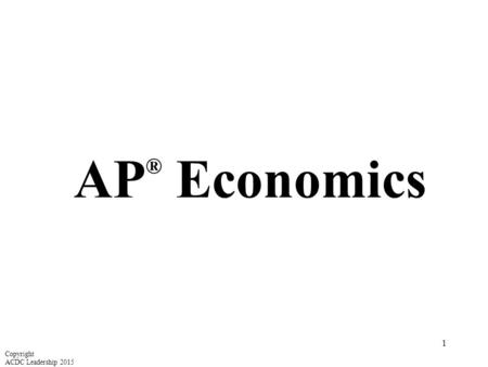 AP ® Economics Copyright ACDC Leadership 2015 1. Unit 1: Basic Economic Concepts I WON THE LOTTERY! I'll give you anything you want other than money.