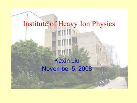 Institute of Heavy Ion Physics Kexin Liu November 5, 2008.