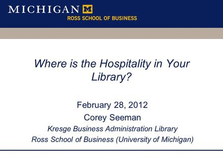 Where is the Hospitality in Your Library? February 28, 2012 Corey Seeman Kresge Business Administration Library Ross School of Business (University of.